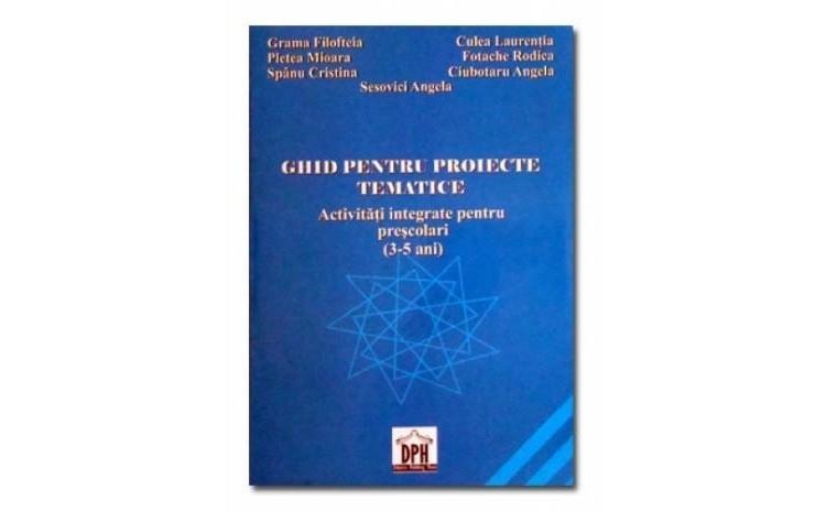 Ghid pentru proiecte tematice - activitati integrate pentru prescolari (3-5) ani, autor Grama Filofteia