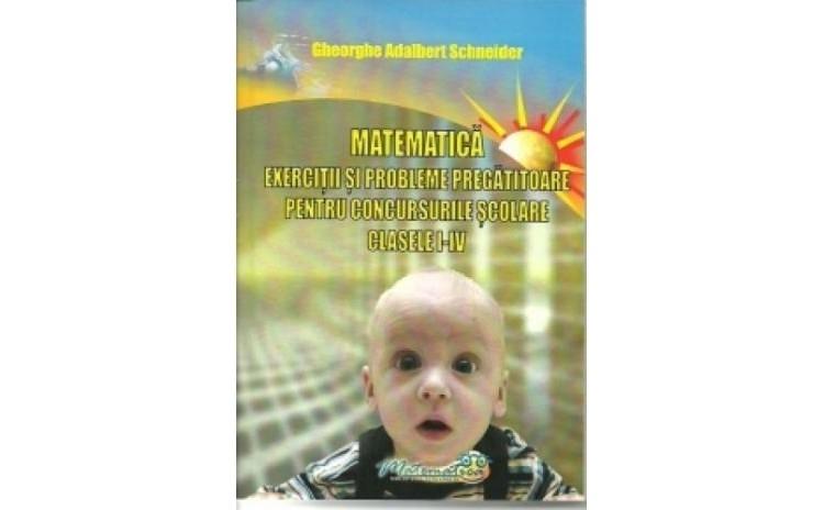 Matematica - exercitii si probleme pregatitoare pentru concursurile scolare clasele I-IV, autor Gheorghe Adalbert Schneider