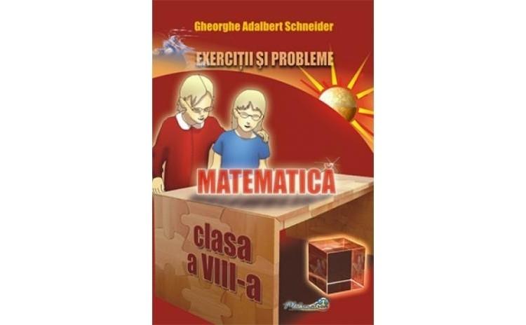 Matematica - exercitii si probleme pentru clasa a VIII a, autor Gheorghe Adalbert Schneider