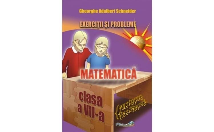 Matematica - exercitii si probleme pentru clasa a VII a, autor Gheorghe Adalbert Schneider