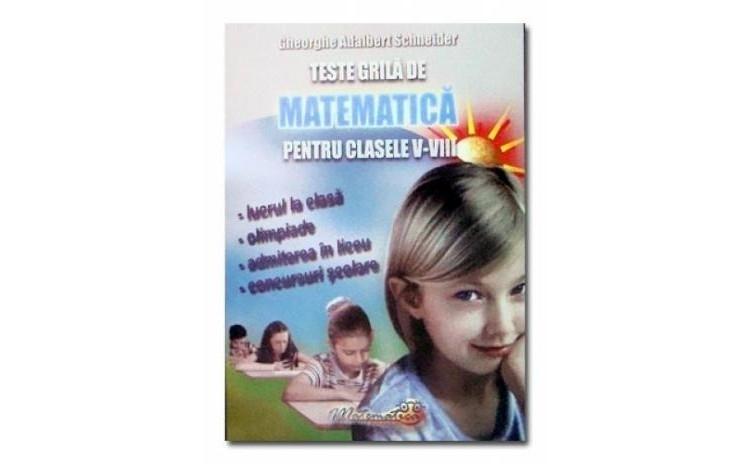 Teste grila de matematica pentru clasele V-VIII, autor Gheorghe Adalbert Schneider