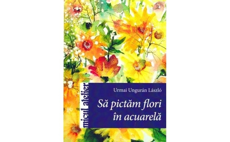 Sa pictam flori in acuarela, autor Urmai Unguran Laszlo
