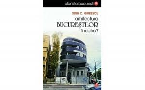 Arhitectura Bucurestilor, incotro?, autor Dinu Giurescu