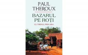 Bazarul pe roti. Cu trenul prin Asia, autor  Paul Edward Theroux