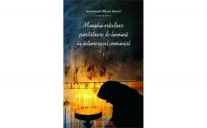 Monahii ortodoxe purtătoare de lumină în întunericul comunist. Vol. I