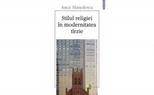 Stilul religiei in modernitatea tirzie, autor Anca Manolescu