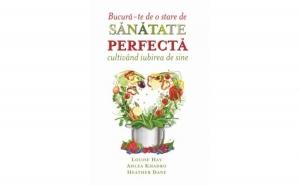 Bucura-te de o stare de sanatate perfecta cultivand iubirea de sine , autor Louise L. Hay, Ahlea Khadro, Heather Dane