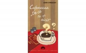 """Cafeneaua """"De ce te afli aici?"""", autor John Strelecky"""