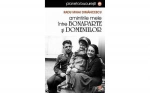 Amintirile mele intre Bonaparte si Domeniilor, autor Radu Mihai Dimancescu