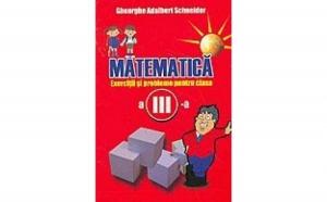 Matematica - exercitii si probleme pentru clasa a III a, autor Gheorghe Adalbert Schneider